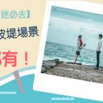 【韓劇《鬼怪》迷必去】 孔劉 現身防波堤場景香港都有!
