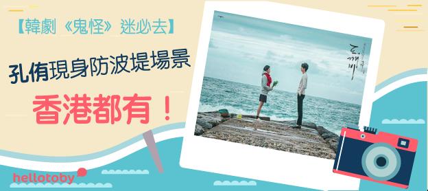 【韓劇《 鬼怪 》迷必去】孔侑現身防波堤場景香港都有!