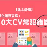 【搵工必讀】優化 履歷 攻略:10大CV常犯錯誤