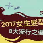 【今年興乜頭?】2017女生 髮型 8大流行之選
