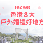 【夢幻婚禮】香港8大 戶外婚禮 好地方